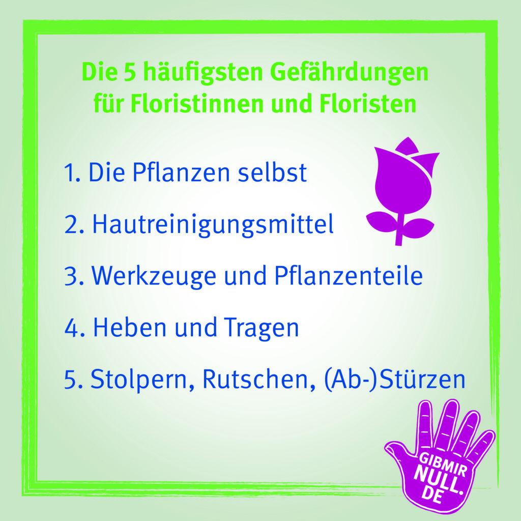 Die 5 häufigsten Gefährdungen für Floristinnen und Floristen: 1. Die Pflanzen selbst 2. Hautreinigungsmittel 3. Werkzeuge und Pflanzenteile 4. Heben und Tragen 5. Stolpern, Rutschen, Stürzen